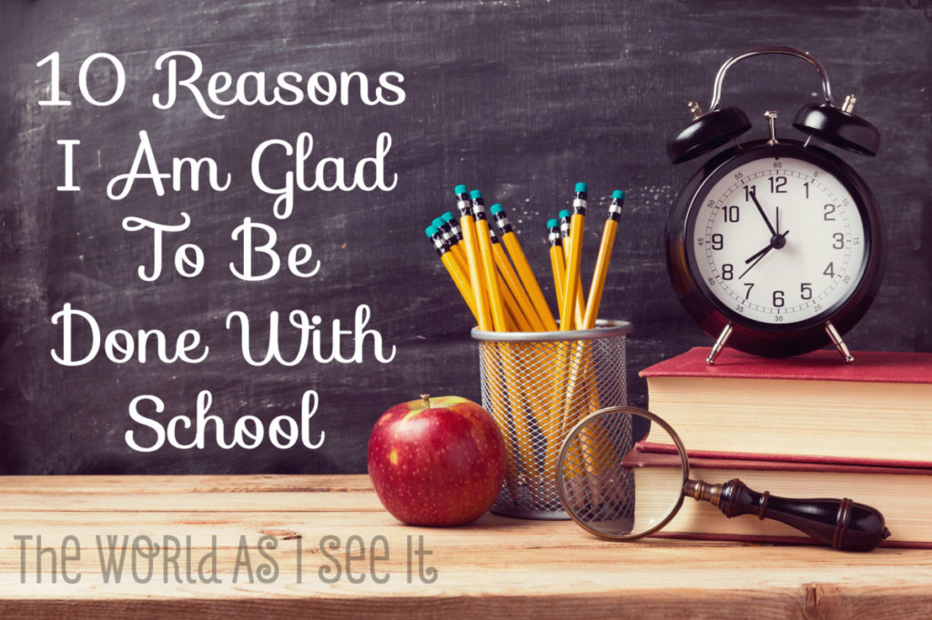 10 Reasons I Am Glad To Be Done With School