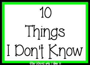 10 Things I Don't Know