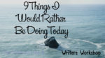 9 Things I Would Rather Be Doing Today – Writer's Workshop