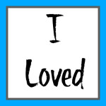 I Loved . . .