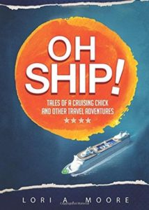 Oh Ship! Tales Of A Cruising Chick & Other Travel Adventures by Lori A. Moore